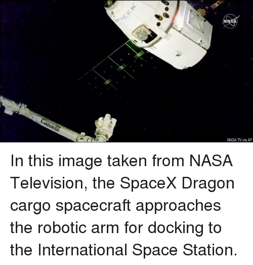 space station: NASA TV via AP In this image taken from NASA Television, the SpaceX Dragon cargo spacecraft approaches the robotic arm for docking to the International Space Station.