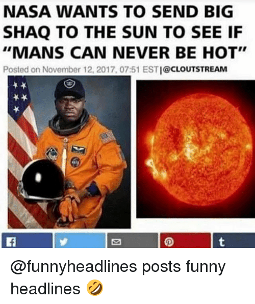 """Big Shaq: NASA WANTS TO SEND BIG  SHAQ TO THE SUN TO SEE IF  """"MANS CAN NEVER BE HOT""""  Posted on November 12, 2017, 07:51 ESTI@CLOUTSTREAM @funnyheadlines posts funny headlines 🤣"""