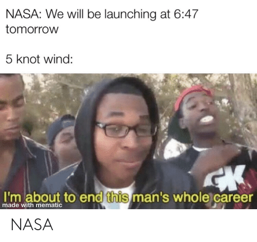 Nasa, Tomorrow, and Wind: NASA: We will be launching at 6:47  tomorrow  5 knot wind:  I'm about to end this man's whole career  made with mematic NASA