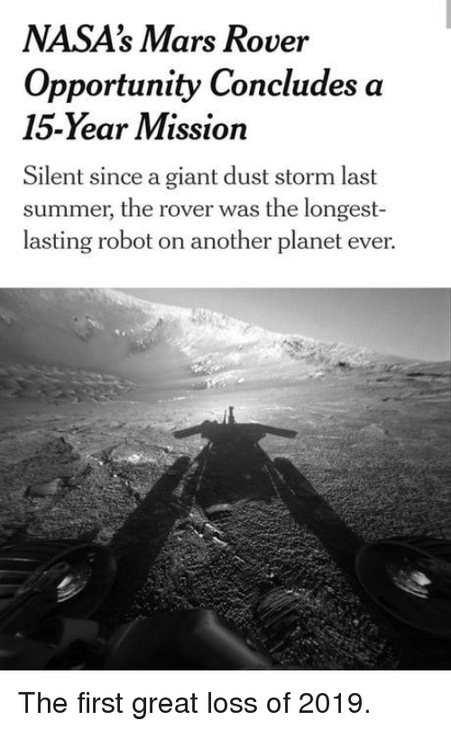 mars rover: NASA's Mars Rover  Opportunity Concludes a  15-Year Mission  Silent since a giant dust storm last  summer, the rover was the longest-  lasting robot on another planet ever. The first great loss of 2019.
