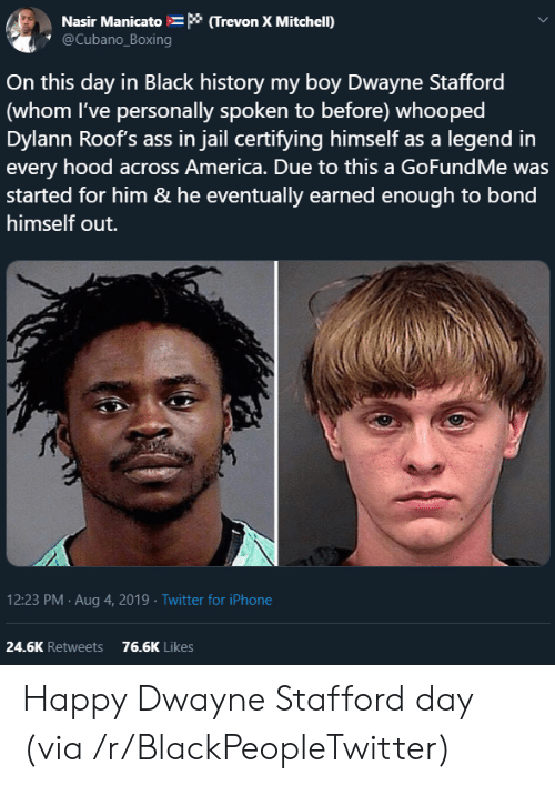 America, Ass, and Blackpeopletwitter: Nasir Manicato * (Trevon X Mitchell)  @Cubano_Boxing  On this day in Black history my boy Dwayne Stafford  (whom I've personally spoken to before) whooped  Dylann Roof's ass in jail certifying himself as a legend in  every hood across America. Due to this a GoFundMe was  started for him & he eventually earned enough to bond  himself out.  12:23 PM Aug 4, 2019 Twitter for iPhone  24.6K Retweets  76.6K Likes Happy Dwayne Stafford day (via /r/BlackPeopleTwitter)