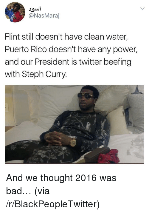 Beefing: @NasMaraj  Flint still doesn't have clean water  Puerto Rico doesn't have any power,  and our President is twitter beefing  with Steph Curry. <p>And we thought 2016 was bad&hellip; (via /r/BlackPeopleTwitter)</p>