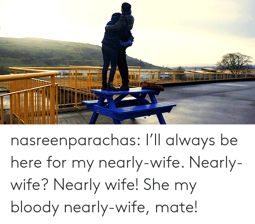 Target, Tumblr, and Blog: nasreenparachas:  I'll always be here for my nearly-wife. Nearly-wife? Nearly wife! She my bloody nearly-wife, mate!