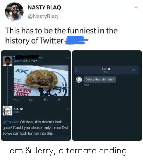 The History Of: NASTY BLAQ  @NastyBlaq  This has to be the funniest in the  history of Twitter  OKFC wtf is this?  KFC  KFC  Delete that shit bitch  1004  LLED WITH  SIDES  t32  KFC  Trashvis Oh dear, this doesn't look  good! Could you please reply to our DM  So we can look further into this. Tom & Jerry, alternate ending