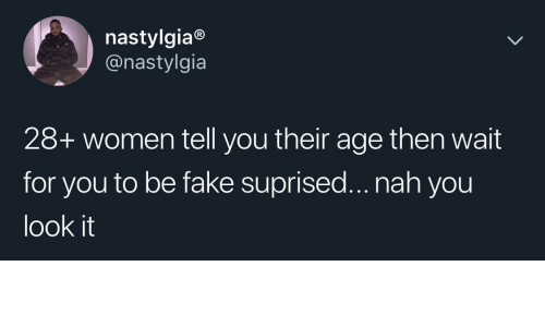 nah: nastylgia®  @nastylgia  28+ women tell you their age then wait  for you to be fake suprised... nah you  look it