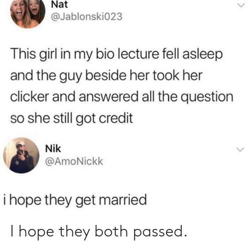 Girl, Hope, and All The: Nat  @Jablonski023  This girl in my bio lecture fell asleep  and the guy beside her took her  clicker and answered all the question  so she still got credit  Nik  @AmoNickk  i hope they get married I hope they both passed.