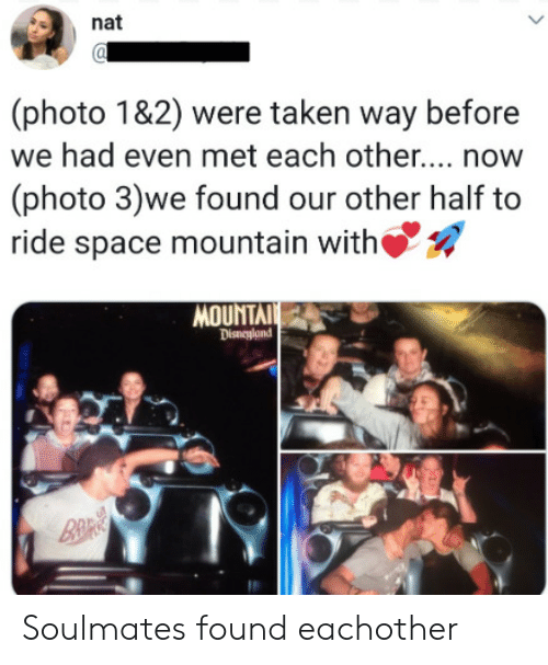 nat: nat  (photo 1&2) were taken way before  we had even met each othe... now  (photo 3)we found our other half to  ride space mountain with  MOUNTAI  Disneyland  B&R Soulmates found eachother