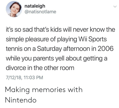 Nintendo, Parents, and Sports: nataleigh  @natisnotlame  it's so sad that's kids will never know the  simple pleasure of playing Wii Sports  tennis on a Saturday afternoon in 2006  while you parents yell about getting a  divorce in the other room  7/12/18, 11:03 PM Making memories with Nintendo