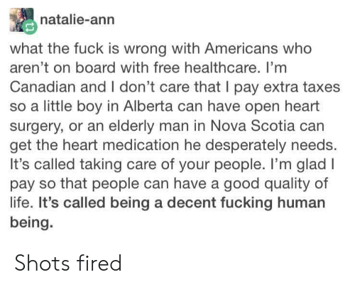 shots fired: natalie-ann  what the fuck is wrong with Americans who  aren't on board with free healthcare. I'mm  Canadian and I don't care that I pay extra taxes  so a little boy in Alberta can have open heart  surgery, or an elderly man in Nova Scotia can  get the heart medication he desperately needs.  It's called taking care of your people. I'm glad I  pay so that people can have a good quality of  life. It's called being a decent fucking human  being. Shots fired