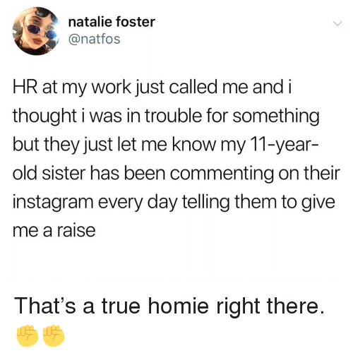 Homie, Instagram, and Memes: natalie foster  @natfos  HR at my work just called me and i  thought i was in trouble for something  but they just let me know my 11-year-  old sister has been commenting on their  instagram every day telling them to give  me a raise That's a true homie right there. ✊✊