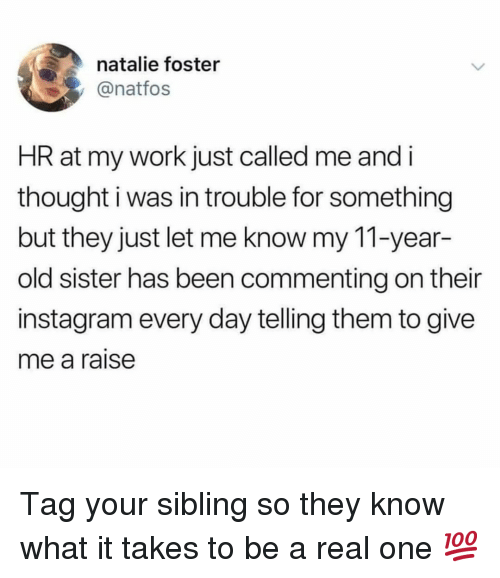 Instagram, Memes, and Work: natalie foster  @natfos  HR at my work just called me and i  thought i was in trouble for something  but they just let me know my 11-year-  old sister has been commenting on their  instagram every day telling them to give  me a raise Tag your sibling so they know what it takes to be a real one 💯