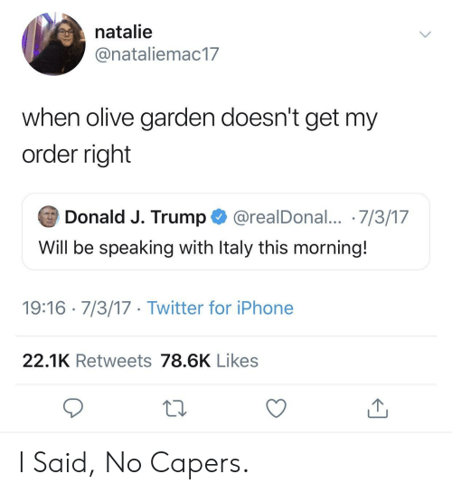 Iphone, Olive Garden, and Twitter: natalie  @nataliemac17  when olive garden doesn't get my  order right  Donald J. Trump @realDonal... 7/3/17  Will be speaking with ltaly this morning.  19:16 7/3/17 Twitter for iPhone  22.1K Retweets 78.6K Likes I Said, No Capers.