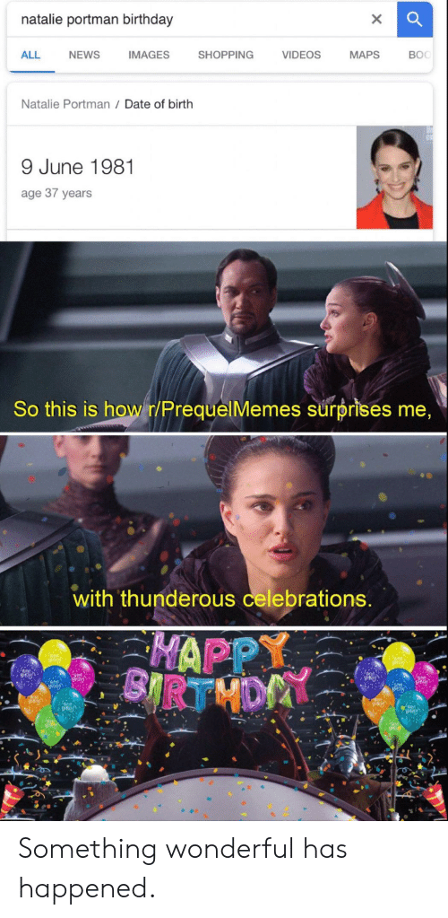 Prequelmemes: natalie portman birthday  ALL  NEWS  IMAGES  SHOPPING  VIDEOS  MAPS  BOC  Natalie Portman Date of birth  9 June 1981  age 37 years  So this is howr/PrequelMemes surprises me  with thunderous celebrations  HAPPY Something wonderful has happened.