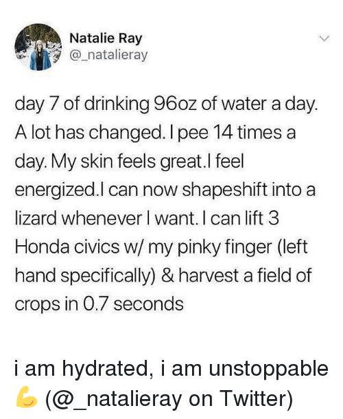 Drinking, Honda, and Memes: Natalie Ray  @_natalieray  day 7 of drinking 96oz of water a day.  A lot has changed. I pee 14 times a  day. My skin feels great.l feel  energized.l can now shapeshift into a  lizard whenever l want. I can lift 3  Honda civics w/ my pinky finger (left  hand specifically) & harvest a field of  crops in 0.7 seconds i am hydrated, i am unstoppable 💪 (@_natalieray on Twitter)