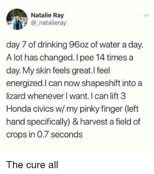 the cure: Natalie Ray  natalieray  day 7 of drinking 96oz of water a day  A lot has changed. I pee 14 times a  day. My skin feels great.l feel  energized.l can now shapeshift into a  lizard whenever l want. I can lift 3  Honda civics w/ my pinky finger (left  hand specifically) & harvest a field of  crops in 0.7 second:s The cure all