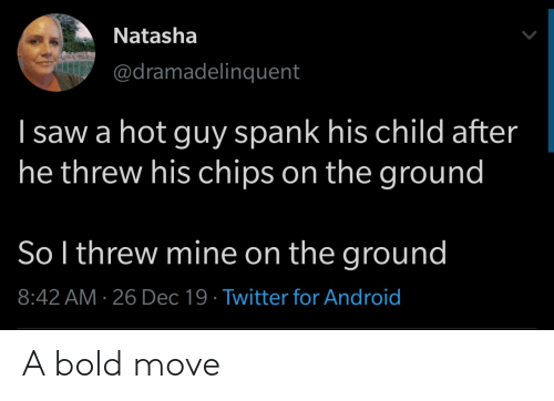 Saw: Natasha  @dramadelinquent  I saw a hot guy spank his child after  he threw his chips on the ground  So l threw mine on the ground  8:42 AM · 26 Dec 19 · Twitter for Android A bold move