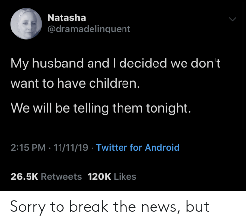 Husband: Natasha  @dramadelinquent  My husband and I decided we don't  want to have children.  We will be telling them tonight.  2:15 PM 11/11/19 Twitter for Android  26.5K Retweets 120K Likes Sorry to break the news, but