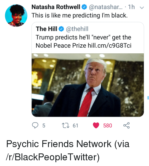 """Blackpeopletwitter, Friends, and Black: Natasha Rothwell@natashar... 1h  This is like me predicting I'm black.  The Hill @thehill  Trump predicts hell """"never"""" get the  Nobel Peace Prize hill.cm/c9G8Tci  5t 61 580 Psychic Friends Network (via /r/BlackPeopleTwitter)"""