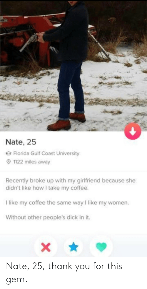 my girlfriend: Nate, 25  e Florida Gulf Coast University  O 1122 miles away  Recently broke up with my girlfriend because she  didn't like how take my coffee.  I like my coffee the same way I like my women.  Without other peopie's dick in it. Nate, 25, thank you for this gem.