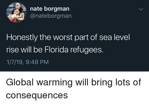 Refugees: nate borgman  @nateborgman  Honestly the worst part of sea level  rise will be Florida refugees  1/7/19, 9:48 PM Global warming will bring lots of consequences