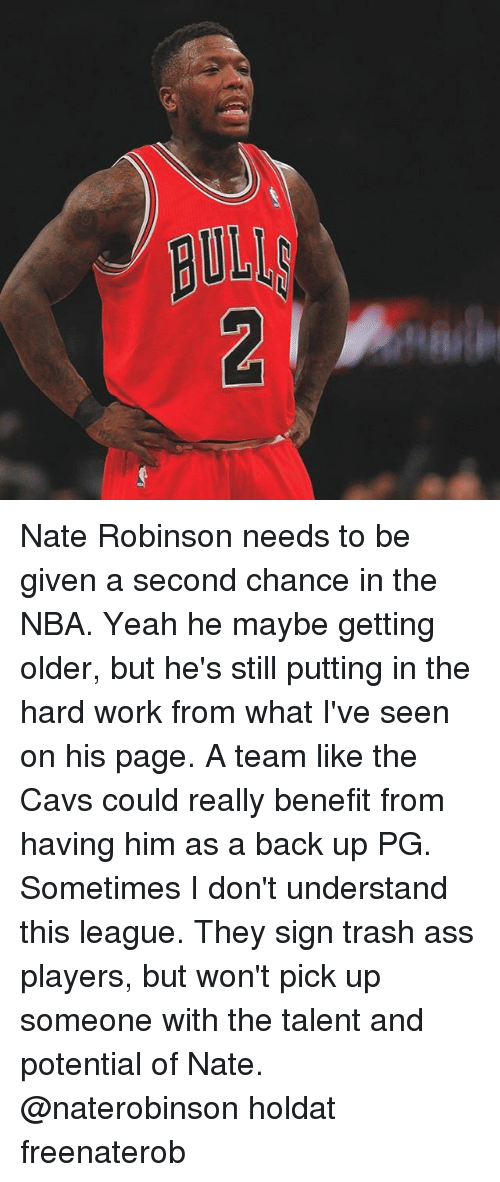 hardly working: Nate Robinson needs to be given a second chance in the NBA. Yeah he maybe getting older, but he's still putting in the hard work from what I've seen on his page. A team like the Cavs could really benefit from having him as a back up PG. Sometimes I don't understand this league. They sign trash ass players, but won't pick up someone with the talent and potential of Nate. @naterobinson holdat freenaterob