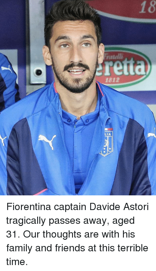 Family, Friends, and Memes: natelli  retta  1812  LIA Fiorentina captain Davide Astori tragically passes away, aged 31. Our thoughts are with his family and friends at this terrible time.
