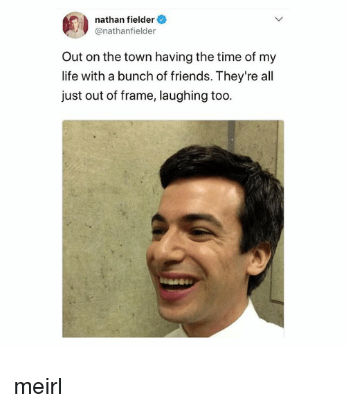 Friends, Life, and Time: nathan fielder  @nathanfielder  Out on the town having the time of my  life with a bunch of friends. They're all  just out of frame, laughing too meirl