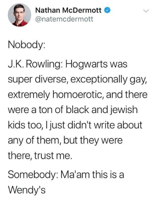 Wendys, Black, and Kids: Nathan McDermott  @natemcdermott  Nobody:  J.K. Rowling: Hogwarts was  super diverse, exceptionally gay,  extremely homoerotic, and there  were a ton of black and jewish  kids too, I just didn't write about  any of them, but they were  there, trust me.  Somebody: Ma'am this is a  Wendy's