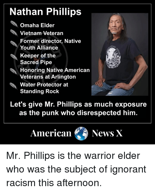 Ignorant, Memes, and Native American: Nathan Phillips  Omaha Elder  Vietnam Veteran  Former director, Native  Youth Alliance  Keeper of the  Sacred Pipe  Honoring Native American  Veterans at Arlington  Water Protector at  Standing Rock  Let's give Mr. Phillips as much exposure  as the punk who disrespected him  American News X Mr. Phillips is the warrior elder who was the subject of ignorant racism this afternoon.