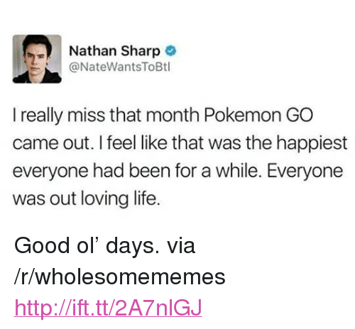 "Loving Life: Nathan Sharp  @NateWantsToBtl  I really miss that month Pokemon GO  came out. I feel like that was the happiest  everyone had been for a while. Everyone  was out loving life. <p>Good ol&rsquo; days. via /r/wholesomememes <a href=""http://ift.tt/2A7nlGJ"">http://ift.tt/2A7nlGJ</a></p>"
