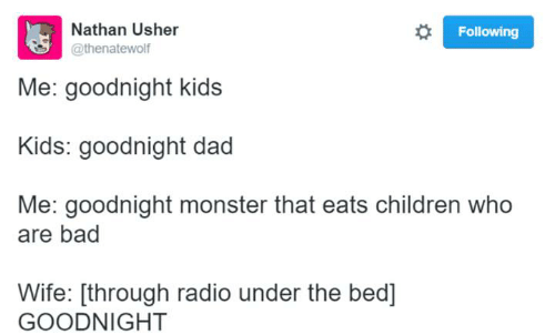 Usher: Nathan Usher  Following  @thenatewolf  Me: goodnight kids  Kids: goodnight dad  Me: goodnight monster that eats children who  are bad  Wife: [through radio under the bed]  GOODNIGHT
