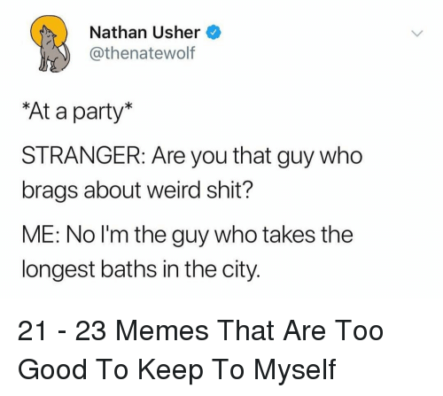 Baths: Nathan Usher  thenatewolf  At a party  STRANGER: Are you that guy who  brags about weird shit?  ME: No l'm the guy who takes the  longest baths in the city. 21 - 23 Memes That Are Too Good To Keep To Myself