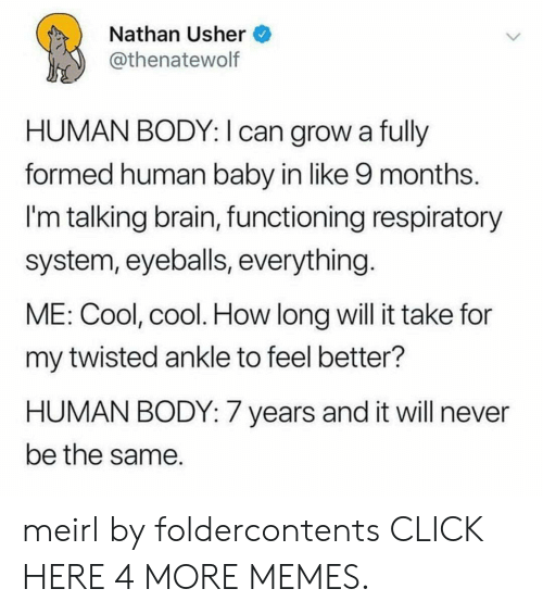 human baby: Nathan Usher  @thenatewolf  HUMAN BODY: I can grow a fully  formed human baby in like 9 months.  I'm talking brain, functioning respiratory  system, eyeballs, everything.  ME: Cool, cool. How long will it take for  my twisted ankle to feel better?  HUMAN BODY: 7 years and it will never  be the same meirl by foldercontents CLICK HERE 4 MORE MEMES.