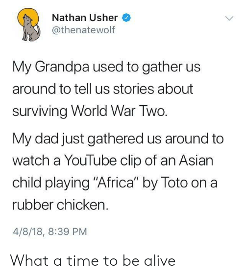 """rubber chicken: Nathan Usher  @thenatewolf  My Grandpa used to gather us  around to tell us stories about  surviving World War Two.  My dad just gathered us around to  watch a YouTube clip of an Asian  child playing """"Africa"""" by Toto on a  rubber chicken.  4/8/18, 8:39 PM What a time to be alive"""
