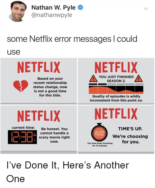 inconsistent: Nathan W. Pyle C  @nathanwpyle  some Netflix error messages l could  use  NETFLIX NETFLIX  YOU JUST FINISHED  SEASON 2.  Based on your  recent relationship  status change, now  is not a good time  for this title.  Quality of episodes is wildly  inconsistent from this point on.  NETFLIXNETFLIX  current time:  TIME'S UP.  Be honest. You  cannot handle a  scary movie right  now.  We're choosing  for you.  AM  You have been browsing  for 15 minutes. I've Done It, Here's Another One