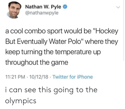 """Hockey, Iphone, and The Game: Nathan W. Pyle  @nathanwpyle  a cool combo sport would be """"Hockey  But Eventually Water Polo"""" where they  keep turning the temperature up  throughout the game  11:21 PM 10/12/18 Twitter for iPhone i can see this going to the olympics"""
