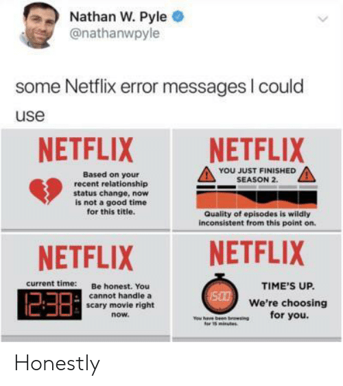 inconsistent: Nathan W. Pyle .  @nathanwpyle  some Netflix error messages I could  use  NETFLIXNETFLIX  YOU JUST FINISHED  SEASON 2.  Based on your  recent relationship  status change, now  is not a good time  for this title.  Quality of episodes is wildly  inconsistent from this point on.  NETFLIX NETFLIX  current time:  Be honest. You  TIME'S UP.  238  cannot handle a  We're choosing  for you.  scary movie right  now  s minutes Honestly