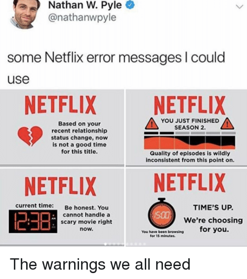 inconsistent: Nathan W. Pyle  @nathanwpyle  some Netflix error messages I could  use  NETFLIX NETFLIX  YOU JUST FINISHED  SEASON 2.  Based on your  recent relationship  status change, now  is not a good time  for this title.  Quality of episodes is wildly  inconsistent from this point on.  NETFLIX NETFLIX  23日  current time:  Be honest. You  TIME'S UP.  We're choosing  for you.  cannot handle a  S00  scary movie right  now.  You have been broweing  for 15 minutes. The warnings we all need