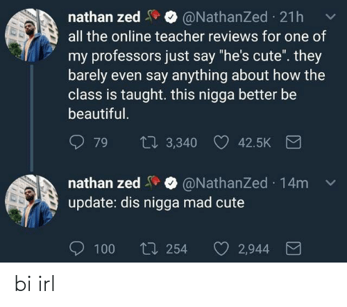 """Just Say: nathan zed  all the online teacher reviews for one of  @NathanZed 21h  my professors just say """"he's cute"""". they  barely even say anything about how the  class is taught. this nigga better be  beautiful.  27 3,340  79  42.5K  nathan zed O @NathanZed 14m  update: dis nigga mad cute  O 100  t7 254  2,944 bi irl"""