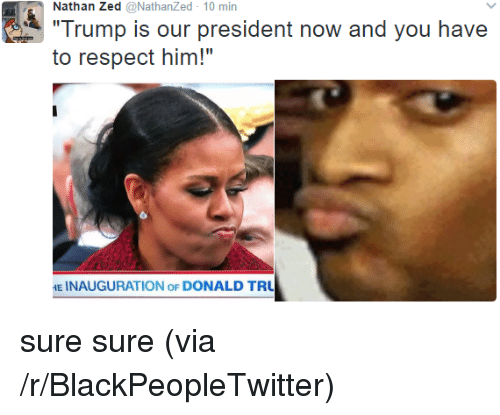 """President Now: Nathan Zed @NathanZed 10 min  Trump is our president now and you have  to respect him!""""  E INAUGURATION oF DONALD TRU <p>sure sure (via /r/BlackPeopleTwitter)</p>"""