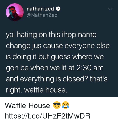 IHOP: nathan zed  @NathanZed  yal hating on this ihop name  change jus cause everyone else  is doing it but guess where we  gon be when we lit at 2:30 am  and everything is closed? that's  right. waffle house. Waffle House 😎😂 https://t.co/UHzF2tMwDR