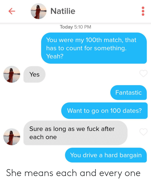 go on: Natilie  Today 5:10 PM  You were my 100th match, that  has to count for something.  Yeah?  Yes  Fantastic  Want to go on 100 dates?  Sure as long as we fuck after  each one  You drive a hard bargain She means each and every one
