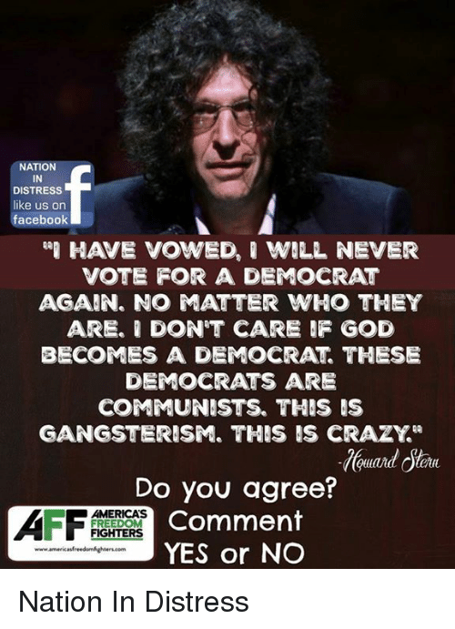 """Distression: NATION  IN  DISTRESS  like us on  facebook  HAVE VOWED, ' WILL NEVER  VOTE FOR A DEMOCRAT  AGAIN. NO ATTER WHO THEY  ARE. I DON'T CARE F GOD  BECOMES A DEMOCRAT THESE  DEMOCRATS ARE  COMMUNISTS. THIS IS  GANGSTERISM. THIS IS CRAZY""""  Do you agree?  Comment  YES or NO  AMERICAS  FREEDOM  FIGHTERS Nation In Distress"""