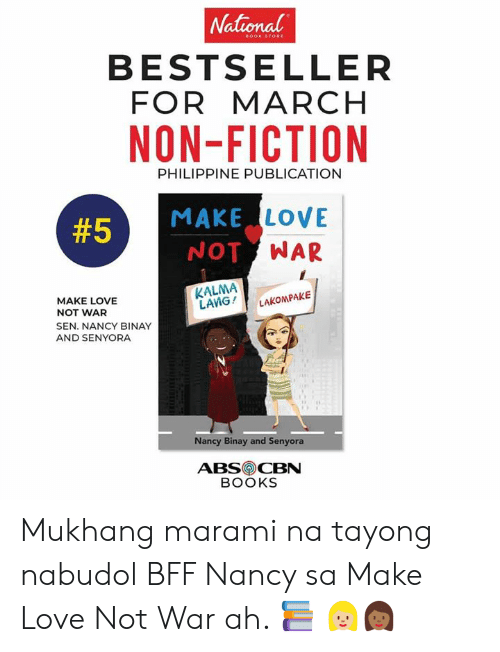 Books, Love, and Filipino (Language): National  BESTSELLER  FOR MARCH  NON-FICTION  PHILIPPINE PUBLICATION  MAKE LOVE  NOT WAR  #5  KALMA  LANG !  LAKON PAKE  MAKE LOVE  NOT WAR  SEN. NANCY BINAY  AND SENYORA  Nancy Binay and Senyora  ABSCBN  BOOKS Mukhang marami na tayong nabudol BFF Nancy sa Make Love Not War ah. 📚 👩🏼👩🏾