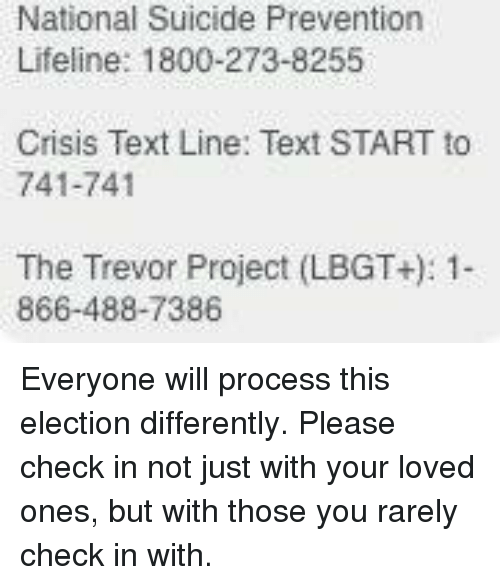 Memes, Suicide, and 🤖: National Suicide Prevention  Lifeline: 1800-273-8255  Crisis Text Line: Text START to  741-741  The Trevor Project (LBGT+): 1-  866-488-7386 Everyone will process this election differently. Please check in not just with your loved ones, but with those you rarely check in with.