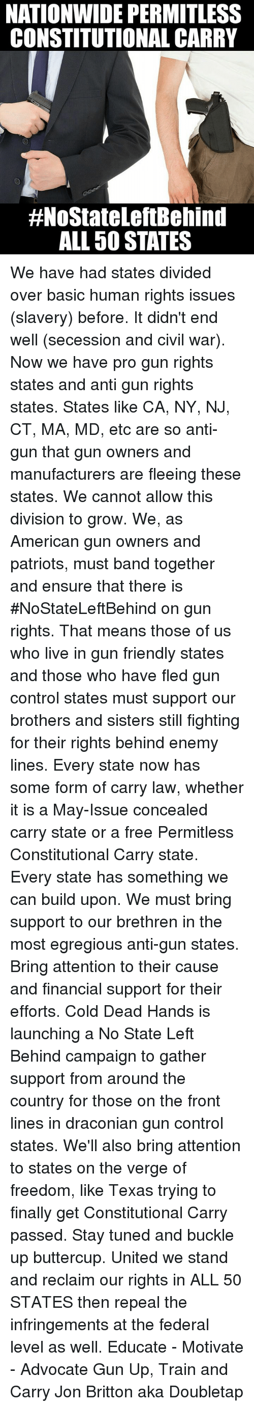 United We Stand: NATIONWIDE PERMITLESS  CONSTITUTIONAL CARRY  #NoStateLeftBehind  ALL 50 STATES We have had states divided over basic human rights issues (slavery) before. It didn't end well (secession and civil war). Now we have pro gun rights states and anti gun rights states. States like CA, NY, NJ, CT, MA, MD, etc are so anti-gun that gun owners and manufacturers are fleeing these states.  We cannot allow this division to grow. We, as American gun owners and patriots, must band together and ensure that there is #NoStateLeftBehind on gun rights. That means those of us who live in gun friendly states and those who have fled gun control states must support our brothers and sisters still fighting for their rights behind enemy lines.  Every state now has some form of carry law, whether it is a May-Issue concealed carry state or a free Permitless Constitutional Carry state. Every state has something we can build upon. We must bring support to our brethren in the most egregious anti-gun states. Bring attention to their cause and financial support for their efforts.  Cold Dead Hands is launching a No State Left Behind campaign to gather support from around the country for those on the front lines in draconian gun control states. We'll also bring attention to states on the verge of freedom, like Texas trying to finally get Constitutional Carry passed.  Stay tuned and buckle up buttercup. United we stand and reclaim our rights in ALL 50 STATES then repeal the infringements at the federal level as well.  Educate - Motivate - Advocate  Gun Up, Train and Carry  Jon Britton aka Doubletap