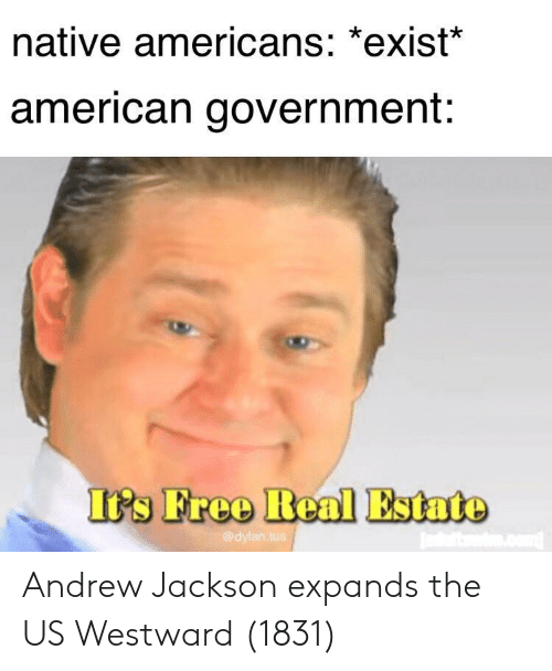 Andrew Jackson: native americans: *exist  american government:  I's Freo Real Estate  @dylan.tu Andrew Jackson expands the US Westward (1831)