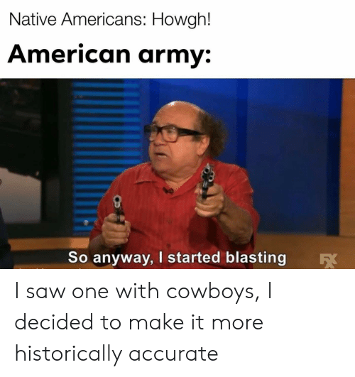 Dallas Cowboys, Saw, and Army: Native Americans: Howgh!  American army  So anyway, I started blasting I saw one with cowboys, I decided to make it more historically accurate