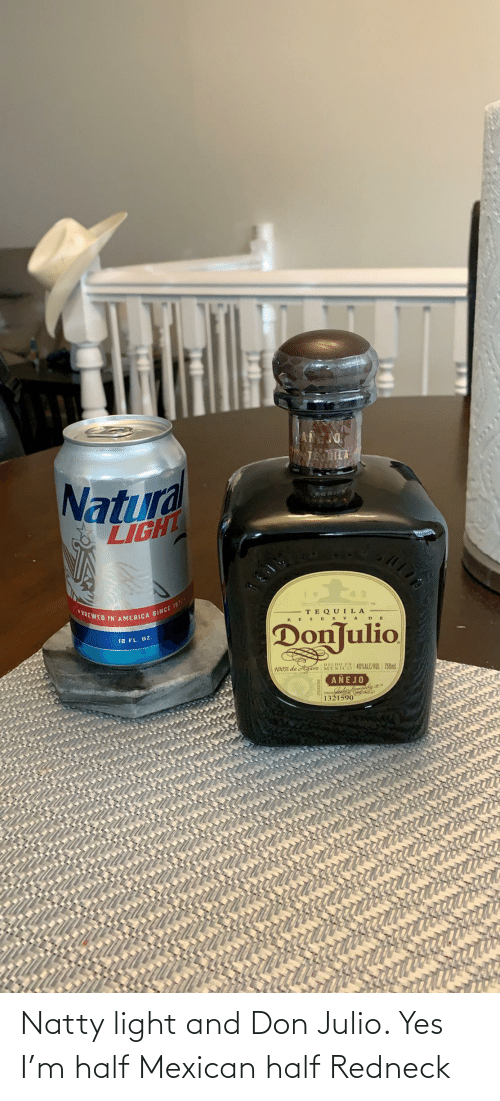 Mexican: Natty light and Don Julio. Yes I'm half Mexican half Redneck