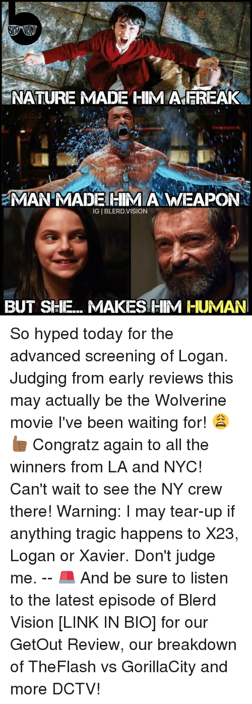 Teared Up: NATURE MADE HIM A EREAK  NAMAN MADE HIM A WEAPON  IGIBLERD VISION  BUT SHE... MAKES HIM HUMAN So hyped today for the advanced screening of Logan. Judging from early reviews this may actually be the Wolverine movie I've been waiting for! 😩👍🏾 Congratz again to all the winners from LA and NYC! Can't wait to see the NY crew there! Warning: I may tear-up if anything tragic happens to X23, Logan or Xavier. Don't judge me. -- 🚨 And be sure to listen to the latest episode of Blerd Vision [LINK IN BIO] for our GetOut Review, our breakdown of TheFlash vs GorillaCity and more DCTV!